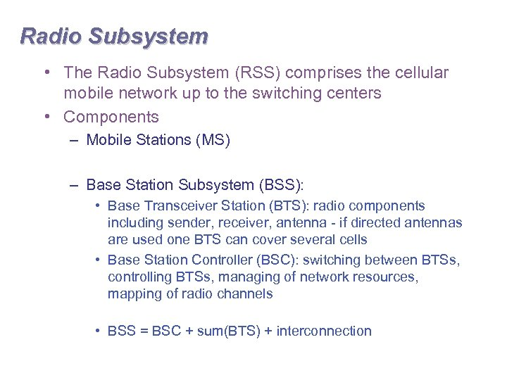 Radio Subsystem • The Radio Subsystem (RSS) comprises the cellular mobile network up to