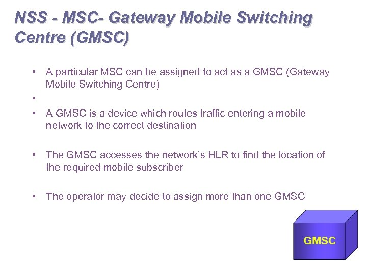 NSS - MSC- Gateway Mobile Switching Centre (GMSC) • A particular MSC can be