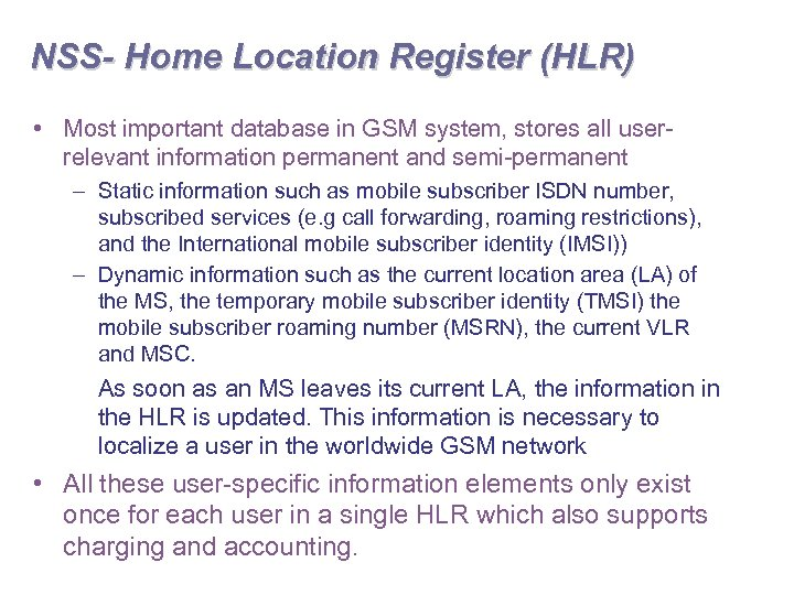 NSS- Home Location Register (HLR) • Most important database in GSM system, stores all