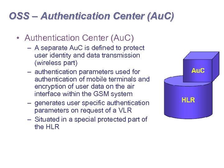 OSS – Authentication Center (Au. C) • Authentication Center (Au. C) – A separate