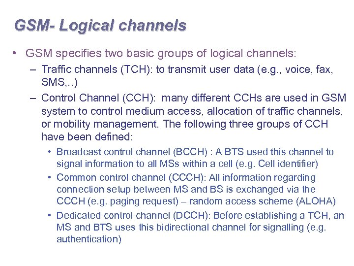 GSM- Logical channels • GSM specifies two basic groups of logical channels: – Traffic