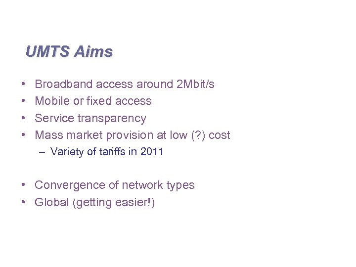 UMTS Aims • • Broadband access around 2 Mbit/s Mobile or fixed access Service