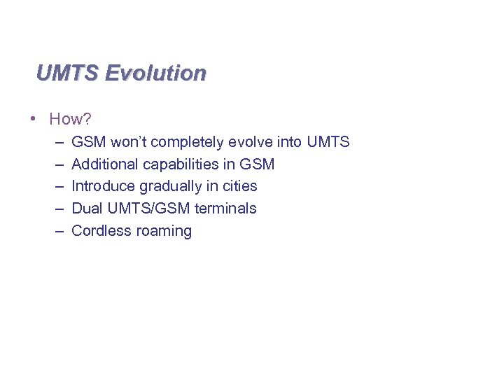 UMTS Evolution • How? – – – GSM won't completely evolve into UMTS Additional