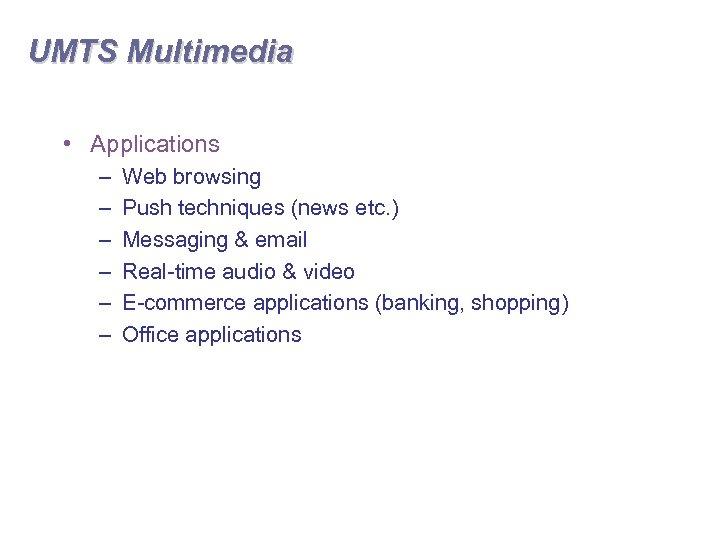 UMTS Multimedia • Applications – – – Web browsing Push techniques (news etc. )