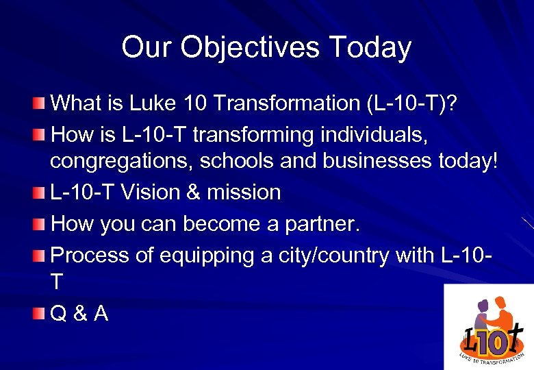 Our Objectives Today What is Luke 10 Transformation (L-10 -T)? How is L-10 -T
