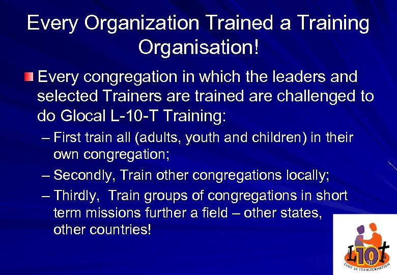 Every Organization Trained a Training Organisation! Every congregation in which the leaders and selected