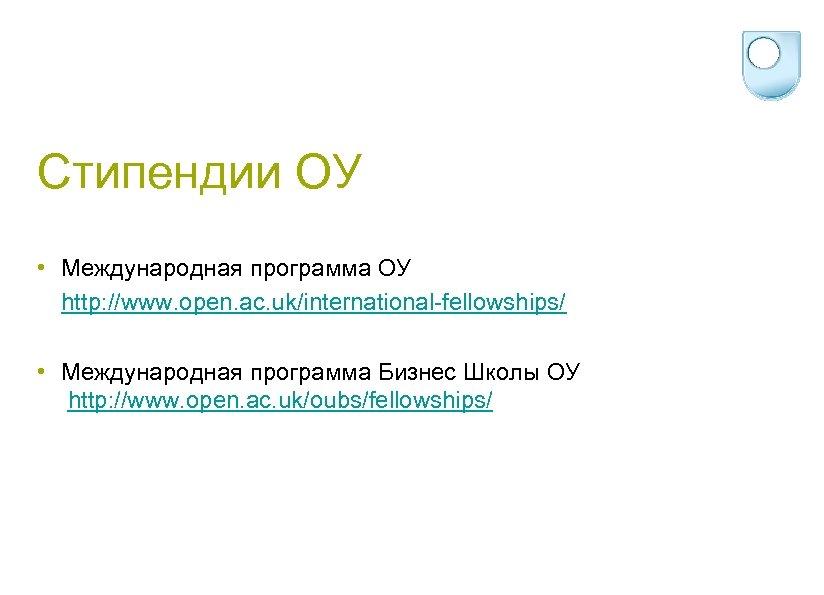 Стипендии ОУ • Международная программа ОУ http: //www. open. ac. uk/international-fellowships/ • Международная программа