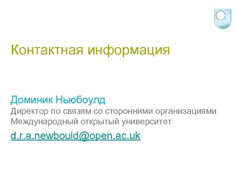 Контактная информация Доминик Ньюбоулд Директор по связям со сторонними организациями Международный открытый университет d.