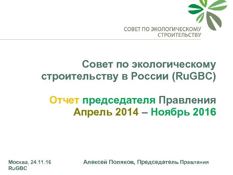 Совет по экологическому строительству в России (Ru. GBC) Отчет председателя Правления Апрель 2014 –