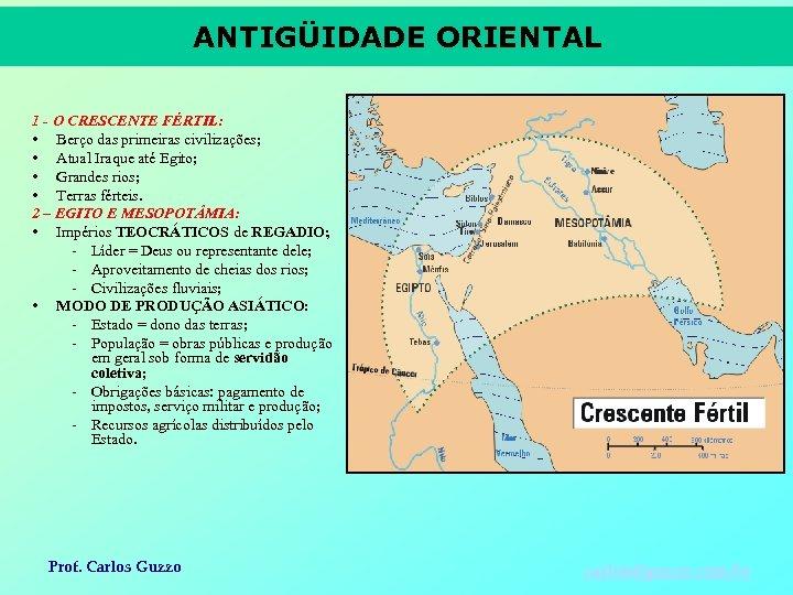 ANTIGÜIDADE ORIENTAL 1 - O CRESCENTE FÉRTIL: • Berço das primeiras civilizações; • Atual