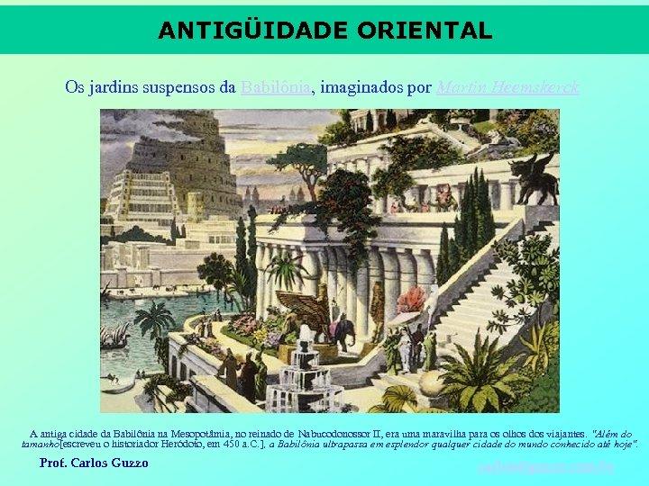 ANTIGÜIDADE ORIENTAL Os jardins suspensos da Babilônia, imaginados por Martin Heemskerck A antiga cidade