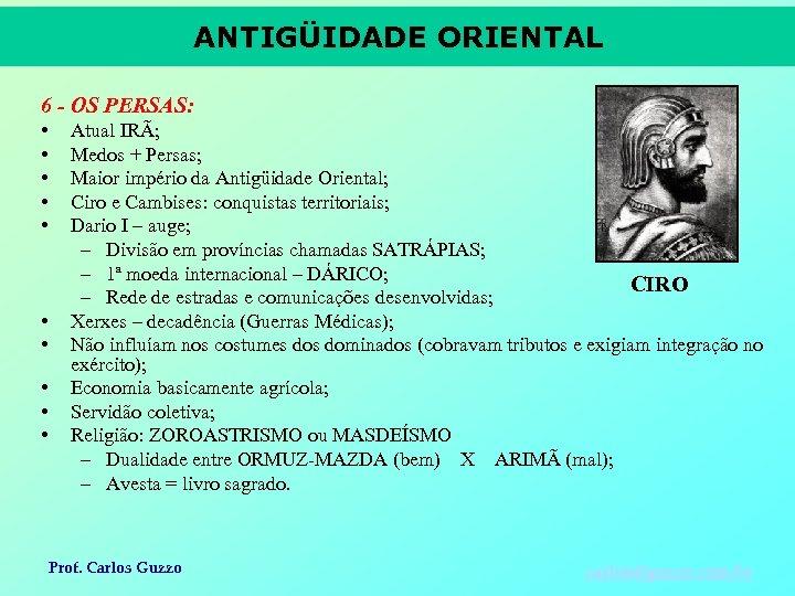 ANTIGÜIDADE ORIENTAL 6 - OS PERSAS: • • • Atual IRÃ; Medos + Persas;