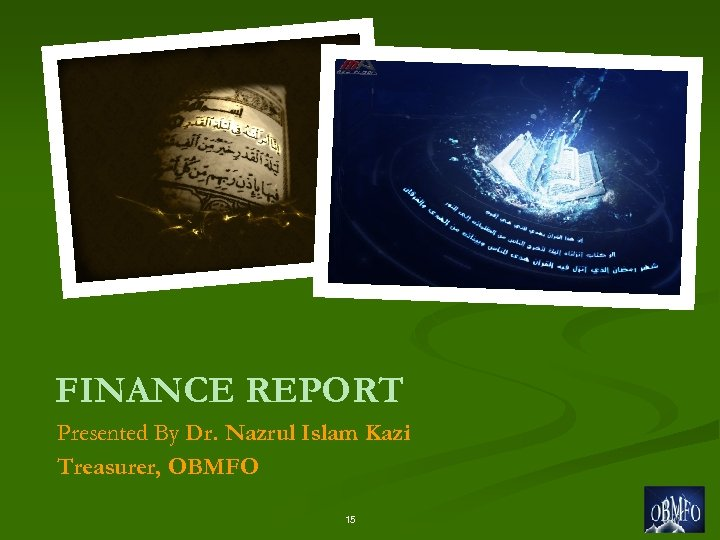 FINANCE REPORT Presented By Dr. Nazrul Islam Kazi Treasurer, OBMFO 15