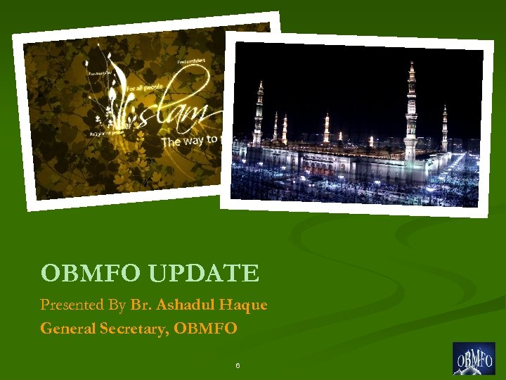 OBMFO UPDATE Presented By Br. Ashadul Haque General Secretary, OBMFO 6