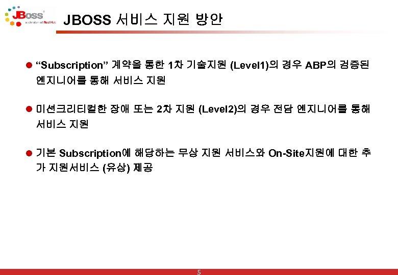 """JBOSS 서비스 지원 방안 l """"Subscription"""" 계약을 통한 1차 기술지원 (Level 1)의 경우 ABP의"""