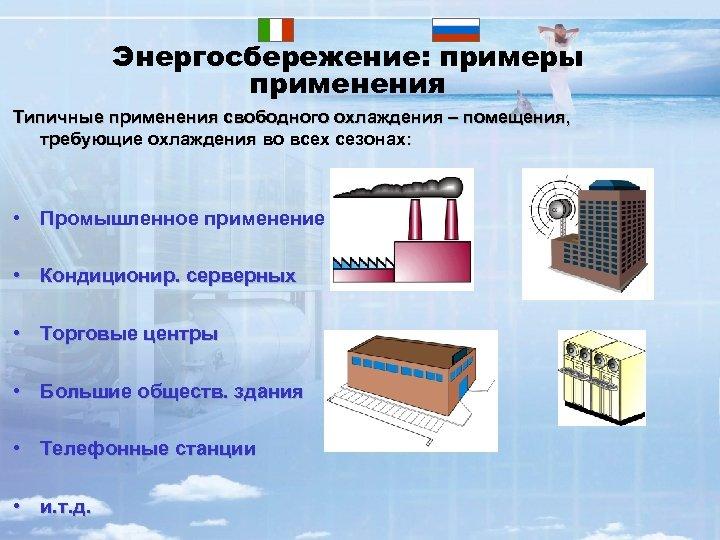 Энергосбережение: примеры применения Типичные применения свободного охлаждения – помещения, требующие охлаждения во всех сезонах:
