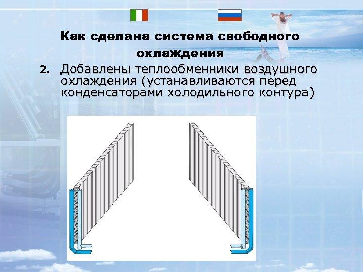 2. Как сделана система свободного охлаждения Добавлены теплообменники воздушного охлаждения (устанавливаются перед конденсаторами холодильного