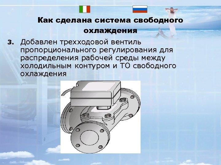 3. Как сделана система свободного охлаждения Добавлен трехходовой вентиль пропорционального регулирования для распределения рабочей