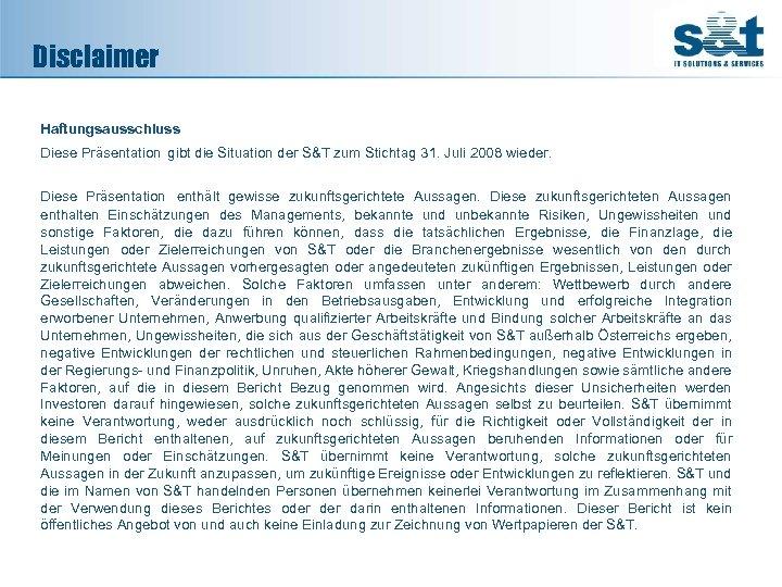 Disclaimer Haftungsausschluss Diese Präsentation gibt die Situation der S&T zum Stichtag 31. Juli 2008