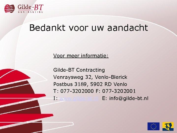 Bedankt voor uw aandacht Voor meer informatie: Gilde-BT Contracting Venraysweg 32, Venlo-Blerick Postbus 3189,