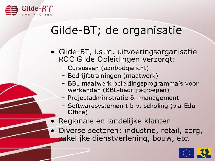 Gilde-BT; de organisatie • Gilde-BT, i. s. m. uitvoeringsorganisatie ROC Gilde Opleidingen verzorgt: –