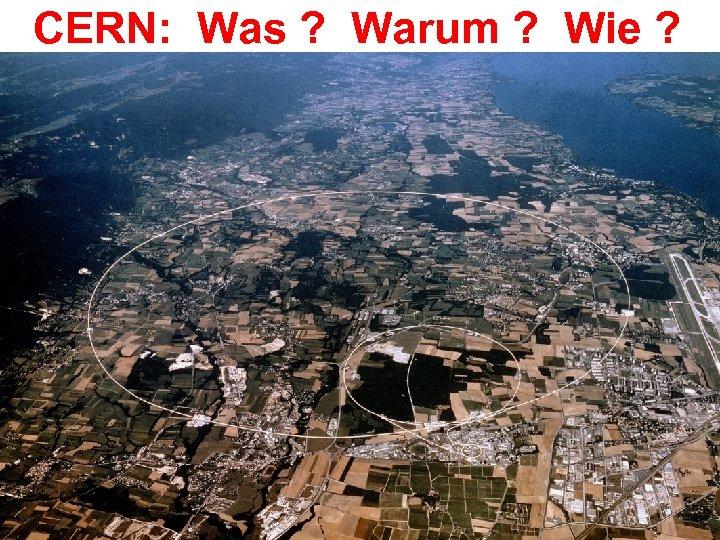 CERN: Was ? Warum ? Wie ?