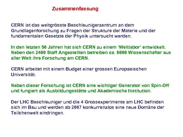 Zusammenfassung CERN ist das weltgrösste Beschleunigerzentrum an dem Grundlagenforschung zu Fragen der Strukture der