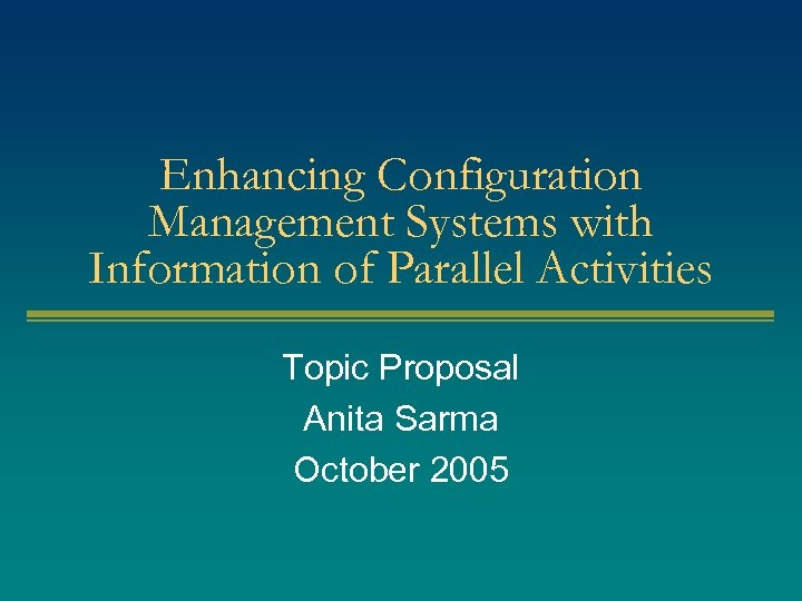 Enhancing Configuration Management Systems with Information of Parallel Activities Topic Proposal Anita Sarma October