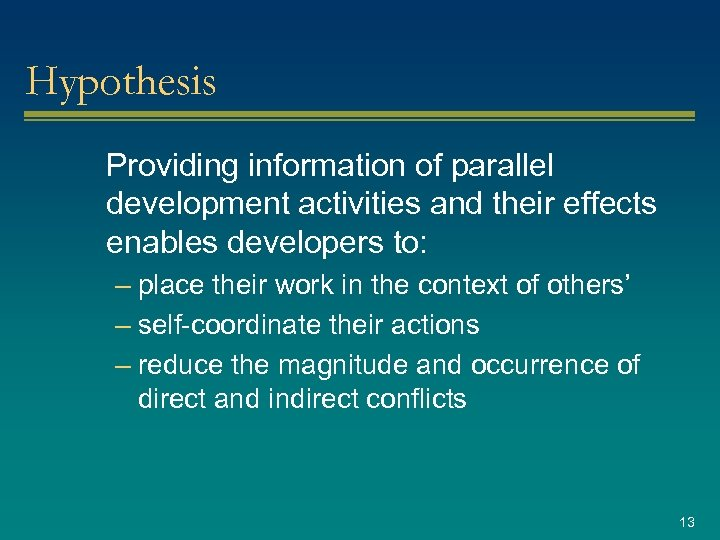 Hypothesis Providing information of parallel development activities and their effects enables developers to: –