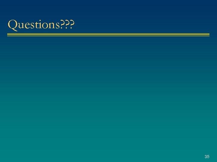 Questions? ? ? 35