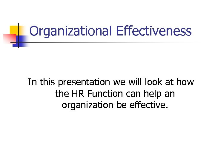 Organizational Effectiveness In this presentation we will look at how the HR Function can