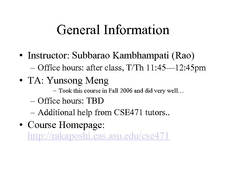 General Information • Instructor: Subbarao Kambhampati (Rao) – Office hours: after class, T/Th 11:
