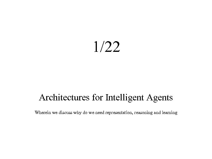 1/22 Architectures for Intelligent Agents Wherein we discuss why do we need representation, reasoning