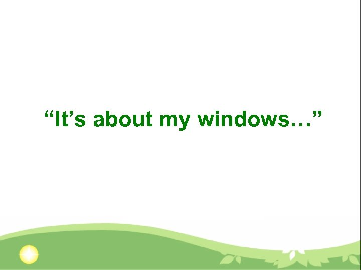 """""""It's about my windows…"""""""