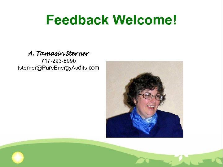 Feedback Welcome! A. Tamasin Sterner 717 -293 -8990 tsterner@Pure. Energy. Audits. com