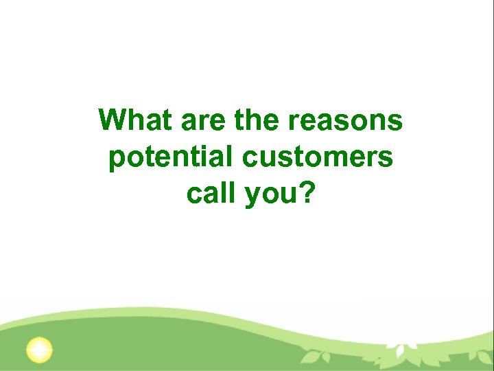 What are the reasons potential customers call you?