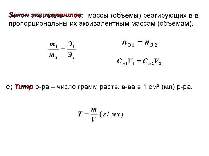 Закон эквивалентов: массы (объёмы) реагирующих в-в пропорциональны их эквивалентным массам (объёмам). е) Титр р-ра