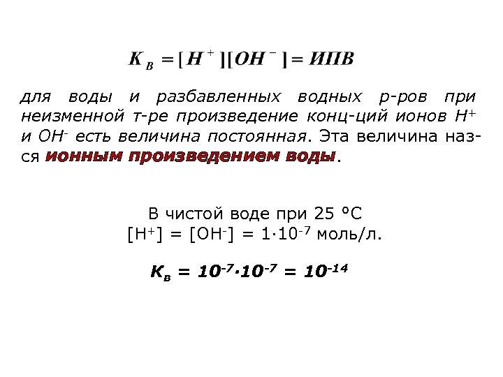 для воды и разбавленных водных р-ров при неизменной т-ре произведение конц-ций ионов Н+ и