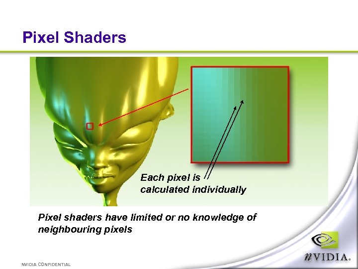 Pixel Shaders Each pixel is calculated individually Pixel shaders have limited or no knowledge