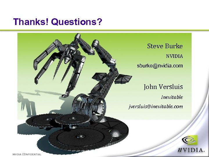 Thanks! Questions? Steve Burke NVIDIA sburke@nvidia. com John Versluis Inevitable jversluis@inevitable. com NVIDIA CONFIDENTIAL