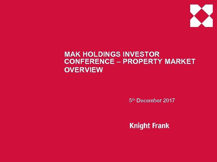 MAK HOLDINGS INVESTOR CONFERENCE – PROPERTY MARKET OVERVIEW 5 th December 2017