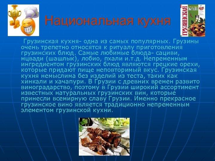 Национальная кухня Грузинская кухня- одна из самых популярных. Грузины очень трепетно относятся к ритуалу