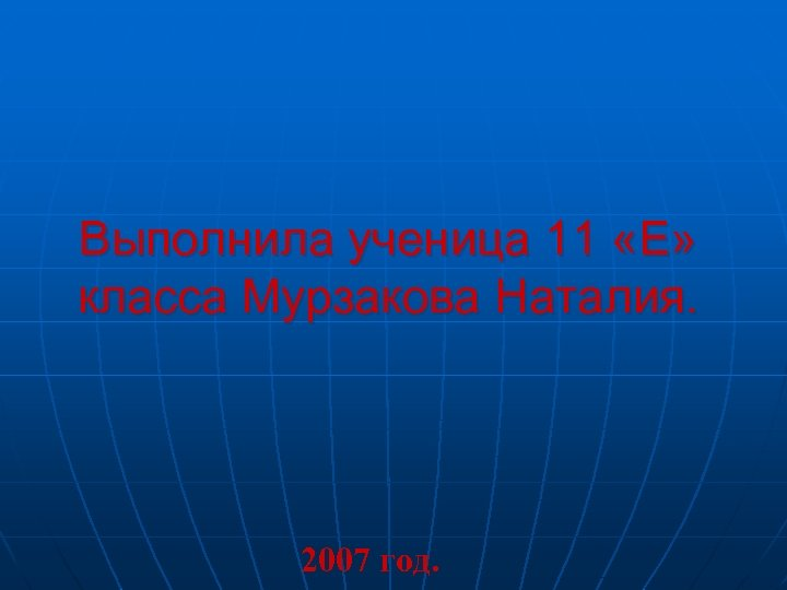 Выполнила ученица 11 «Е» класса Мурзакова Наталия. 2007 год.
