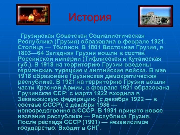 История Грузинская Советская Социалистическая Республика (Грузия) образована в феврале 1921. Столица — Тбилиси. В