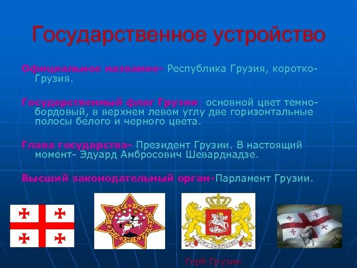 Государственное устройство Официальное название- Республика Грузия, коротко. Грузия. Государственный флаг Грузии: основной цвет темнобордовый,