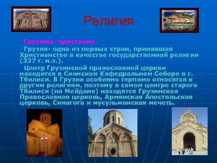 Религия Грузины- христиане. Грузия- одна из первых стран, принявшая Христианство в качестве государственной религии