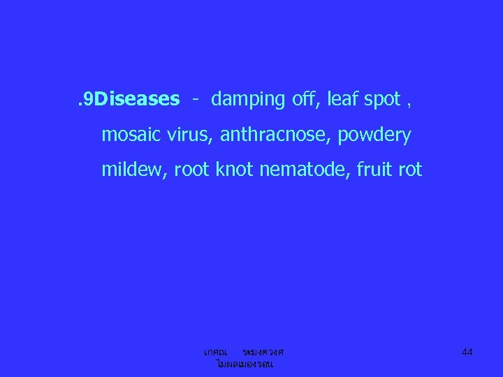 . 9 Diseases - damping off, leaf spot , mosaic virus, anthracnose, powdery mildew,