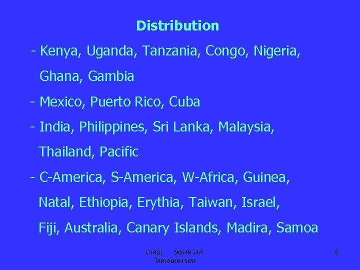 Distribution - Kenya, Uganda, Tanzania, Congo, Nigeria, Ghana, Gambia - Mexico, Puerto Rico, Cuba