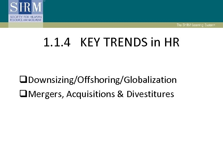 1. 1. 4 KEY TRENDS in HR q. Downsizing/Offshoring/Globalization q. Mergers, Acquisitions & Divestitures