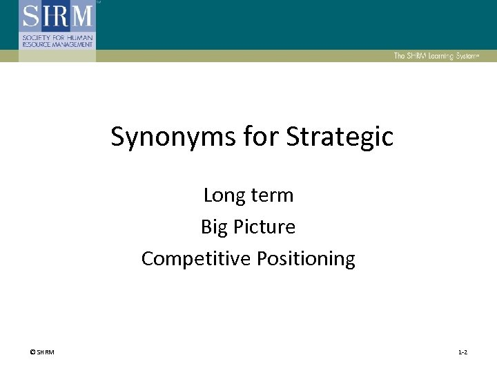 Synonyms for Strategic Long term Big Picture Competitive Positioning © SHRM 1 -2